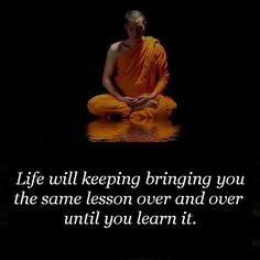 Life will keep bringing you the same lesson over and over until you learn it.