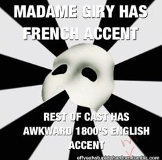 I guess but to be fair, I doubt that everyone in PotO is actually from France...????? I.e. Christine is Swedish, Erik would have lost his accent after the consistent travel his WHOLE life... I don't know, I thought the English wasn't so bad because at least you could clearly understand everyone??