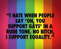 No bitch I support equality!