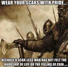 Stay strong and wear your scars with pride!