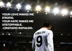 "Cristiano Ronaldo. Best. Quote. Ever. ""Your love makes me strong, your hate makes me unstoppable"". ALWAYS be unstoppable."