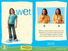Wet: With 2 open hands in front of you and fingertips up, pull your hands down and close fingertips together.