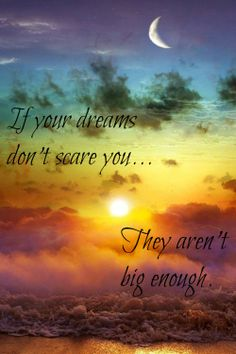 If you're dreams aren't big enough, they don't scare you.
