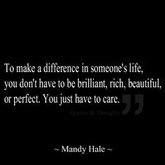 To make a difference in someone's life, you don't have to be brilliant, rich, beautiful, or perfect. You just have to care.