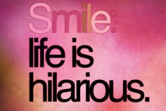 Smile about life.