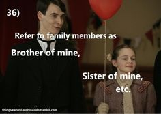 """Things a Whovian should do: refer to family members as """"brother of mine,"""" """"sister of mine,"""" etc.  Submitted by: Tombeduciel!"""