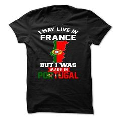 I May Live In France But I Was Made In portugal - #gift wrapping #monogrammed gift. CLICK HERE => https://www.sunfrog.com/Faith/I-May-Live-In-France-But-I-Was-Made-In-portugal.html?68278