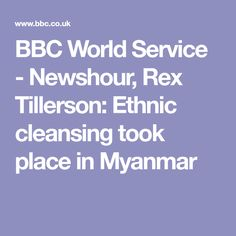 BBC World Service - Newshour, Rex Tillerson: Ethnic cleansing took place in Myanmar