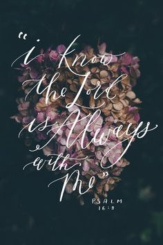 Psalm 16:8 The Lord is always with me.