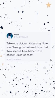 """""""Take more pictures. Always say I love you. Never go to bed mad. Jump first, think second. Life is too short"""" - Khalid Frases Do Twitter, Twitter Quotes, Twitter Twitter, Tweet Quotes, Mood Quotes, Wall Quotes, Quotes Motivation, Cute Quotes, Happy Quotes"""