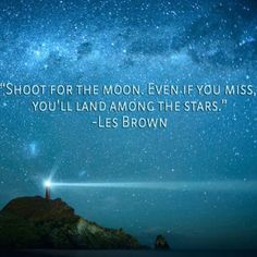 """Shoot for the moon. Even if you miss you'll land among the stars"" - Les Brown"