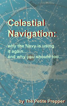Celestial Navigation:    why the Navy is using it again ...and why you should too...  by The Petite Prepper