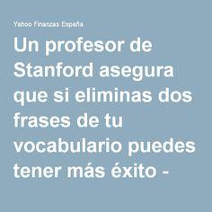 Un profesor de Stanford asegura que si eliminas dos frases de tu vocabulario puedes tener más éxito - Yahoo Finanzas España