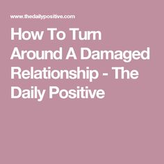 How To Turn Around A Damaged Relationship - The Daily Positive