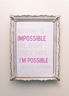Nothing Is Impossible: the word itself says i'm possible -audrey hepburn   May put this at my back door or in my kid's rooms!