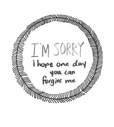 For everyone who doesn't know what to do and doesn't know how they can be forgiven. Asking for forgiveness and proving that your sorry is all you can do. then give the rest to God