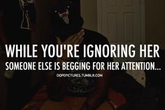 While you're ignoring her someone else is begging for her attention