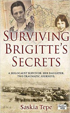 Surviving Brigitte's Secrets: A Holocaust Survivor. Her Daughter. Two Traumatic Journeys.: Saskia Tepe