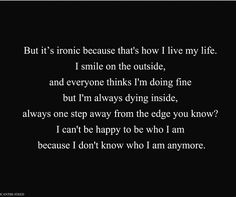 I can't be happy with who I am because I don't know who I am anymore