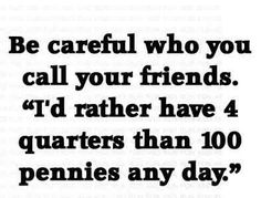 """""""Be careful who you call your friends. I'd rather have four quarters than a hundred pennies any day"""" #Friendship #Quote"""