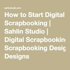 How to Start Digital Scrapbooking | Sahlin Studio | Digital Scrapbooking Designs