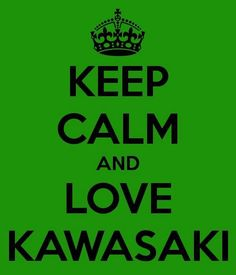 Keep calm and love Kawasaki.... forever and always ;)