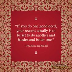 """""""If you do one good deed, your reward usually is that you be set to do another, harder, better one."""" C.S. Lewis"""