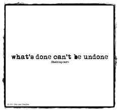 """""""What's done can't be undone."""" - William Shakespeare (Macbeth)"""