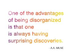 One of the advantages of being disorganized is that one is always having surprising discoveries. A.A. Milne