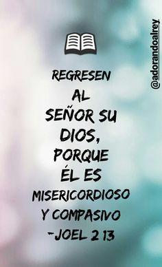 Regresen al Señor su Dios, porque él es misericordioso y compasivo (Joel 2:13) #CitasBiblicas #PalabraDeDios #Joel2