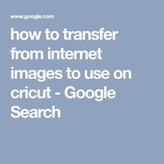 how to transfer from internet images to use on cricut - Google Search