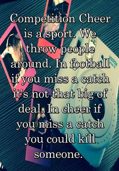 Competition Cheer is a sport. We throw people around. In football if you miss a catch it's not that big of deal. In cheer if you miss a catch you could kill someone.