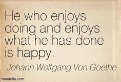 Johann Wolfgang Von Goethe: He who enjoys doing and enjoys what he has done is happy. happiness, happy. Meetville Quotes