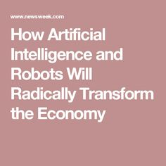 How Artificial Intelligence and Robots Will Radically Transform the Economy