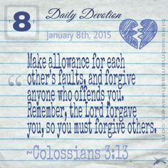 Daily Devotion • January 8th • Colossians 3:13~Make allowance for each other's faults, and forgive anyone who offends you. Remember, the Lord forgave you, so you must forgive others.