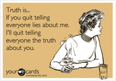 Truth is... If you quit telling everyone lies about me, I'll quit telling everyone the truth about you.