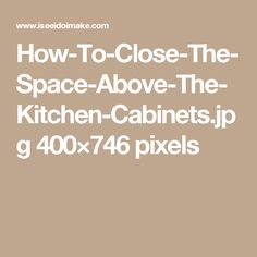 How-To-Close-The-Space-Above-The-Kitchen-Cabinets.jpg 400×746 pixels