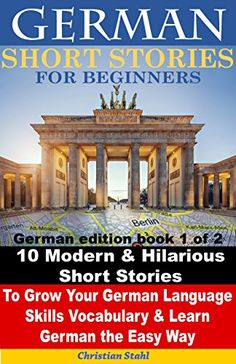 German Short Stories for Beginners 10 Modern & Hilarious Short Stories to Grow Your German Language Skills, Vocabulary & Learn German the Easy Way: German edition book 1 of 2 by [Stahl, Christian]