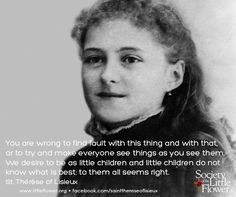 """""""You are wrong to find fault with this thing and with that, or to try and make everyone see things as you see them. We desire to be as little children and little children do not know what is best: to them all seems right."""" - St. Therese of Lisieux"""
