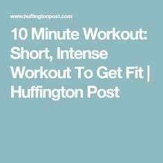 10 Minute Workout: Short, Intense Workout To Get Fit   Huffington Post