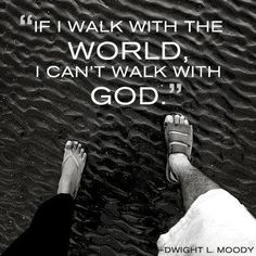If I walk with the world, I can't walk with God.