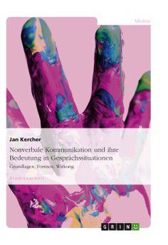 Nonverbale Kommunikation und ihre Bedeutung in Gesprächssituationen. GRIN: http://grin.to/jzR0Q Amazon: http://grin.to/eAYdF