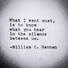 What I want most, is to know what You hear in the silence between us. ~ William C. Hannan