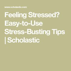 Feeling Stressed? Easy-to-Use Stress-Busting Tips   Scholastic
