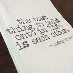 """The best thing to hold onto in life is each other"" printed onto a lint-free, natural, unbleached cotton flour sack towel. Handmade in Georgia, United States Flour Sack Towels, Tea Towels, Georgia United, United States, Good Things, Printed, Natural, Cotton, Handmade"