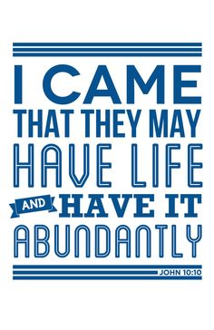 """[Jesus said,]""""I came that they may have life and have it abundantly."""" ~John 10:10 (Read more here: http://www.biblegateway.com/passage/?search=John%2010:1-10&version=ESV)"""