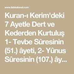 """Kuran-ı Kerim'deki 7 Ayetle Dert ve Kederden Kurtuluş   1- Tevbe Sûresinin (51.) âyeti, 2- Yûnus Sûresinin (107.) âyeti, 3- Hûd Sûresinin (6. ve 56.) iki âyeti, 4- Ankebût Sûresinin (60.) âyeti, 5- Fâtır Sûresinin (2.) âyeti ve 6- Zümer Sûresinin (38.) âyet-i kerîmesidir."""" 7- (Rûhu'l-Furkan Tefsîri:17/325-326)   Tevbe Suresi 51  Bismillâhirrahmânirrahîm Kul len yüsıybena illa ma ketebellahü lena hüve mevlana ve alellahi fel yetevekkelil mü'minun   Anlamı: De ki: """"Bizim başımıza ancak…"""