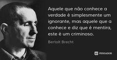Aquele que não conhece a verdade é simplesmente um ignorante, mas aquele que a conhece e diz que é mentira, este é um criminoso. — Bertolt Brecht