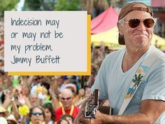 Indecision may or may not be my problem.  #quote #jimmybuffett