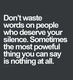 """Don't waste words on people who deserve your silence. Sometimes the most powerful thing you can say is nothing at all."""